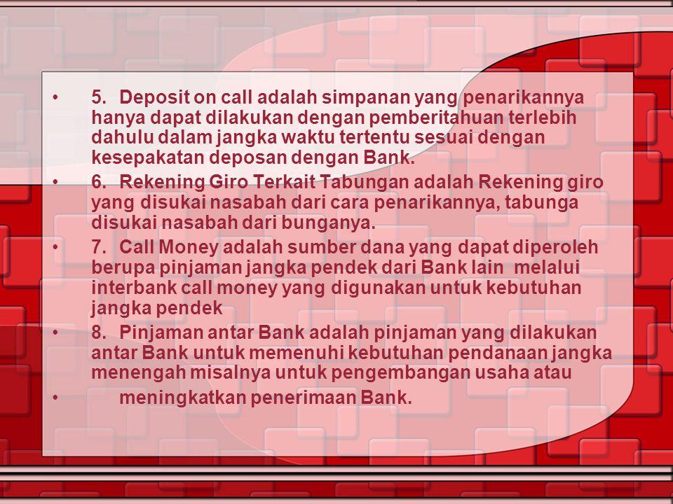 5.Deposit on call adalah simpanan yang penarikannya hanya dapat dilakukan dengan pemberitahuan terlebih dahulu dalam jangka waktu tertentu sesuai deng