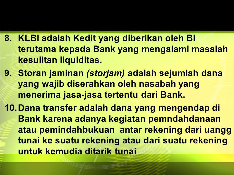 8.KLBI adalah Kedit yang diberikan oleh BI terutama kepada Bank yang mengalamimasalah kesulitan liquiditas. 9.Storan jaminan (storjam) adalah sejumlah
