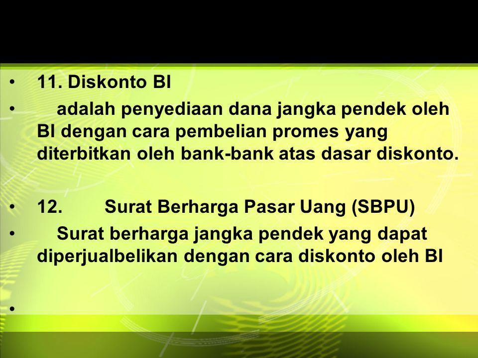 11. Diskonto BI adalah penyediaan dana jangka pendek oleh BI dengan cara pembelian promes yang diterbitkan oleh bank-bank atas dasar diskonto. 12.Sura