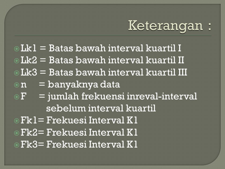  Lk1 = Batas bawah interval kuartil I  Lk2 = Batas bawah interval kuartil II  Lk3 = Batas bawah interval kuartil III  n = banyaknya data  F = jumlah frekuensi inreval-interval sebelum interval kuartil  Fk1= Frekuesi Interval K1  Fk2= Frekuesi Interval K1  Fk3= Frekuesi Interval K1