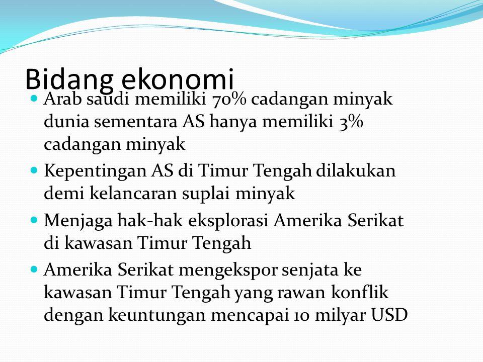 Bidang ekonomi Arab saudi memiliki 70% cadangan minyak dunia sementara AS hanya memiliki 3% cadangan minyak Kepentingan AS di Timur Tengah dilakukan d