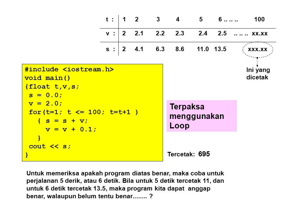 t : 1 2 3 4 5 6...... 100 v : 2 2.1 2.2 2.3 2.4 2.5...... xx.xx s : 2 4.1 6.3 8.6 11.0 13.5 xxx.xx Ini yang dicetak #include void main() {float t,v,s;