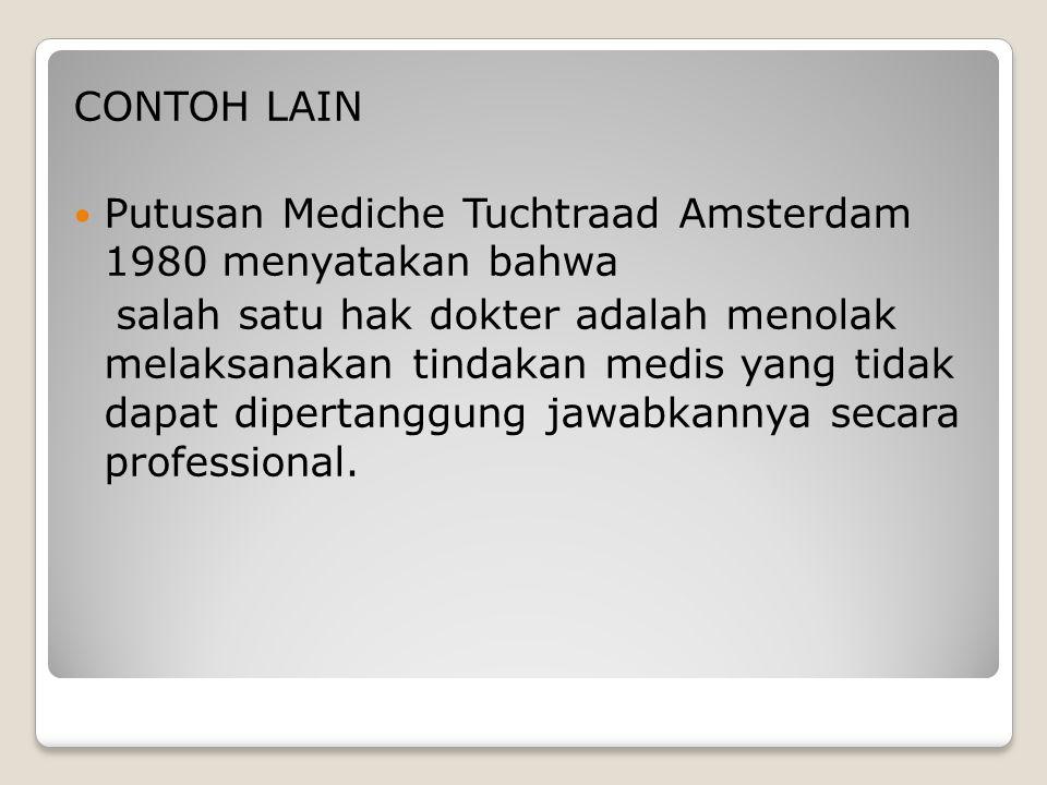 CONTOH LAIN Putusan Mediche Tuchtraad Amsterdam 1980 menyatakan bahwa salah satu hak dokter adalah menolak melaksanakan tindakan medis yang tidak dapa