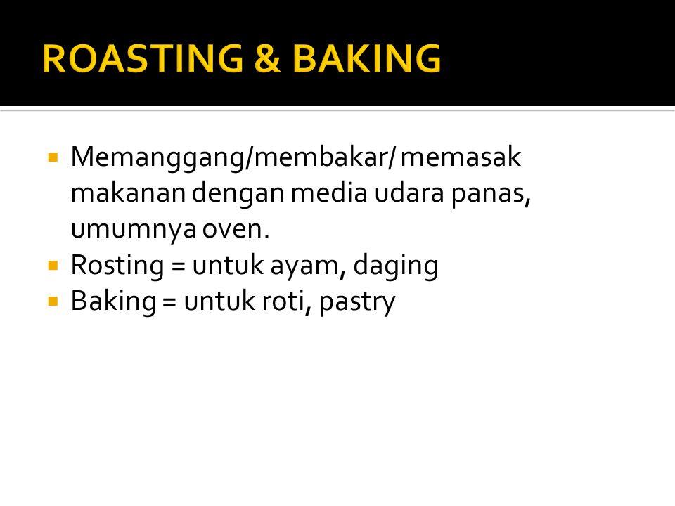  Memanggang/membakar/ memasak makanan dengan media udara panas, umumnya oven.  Rosting = untuk ayam, daging  Baking = untuk roti, pastry