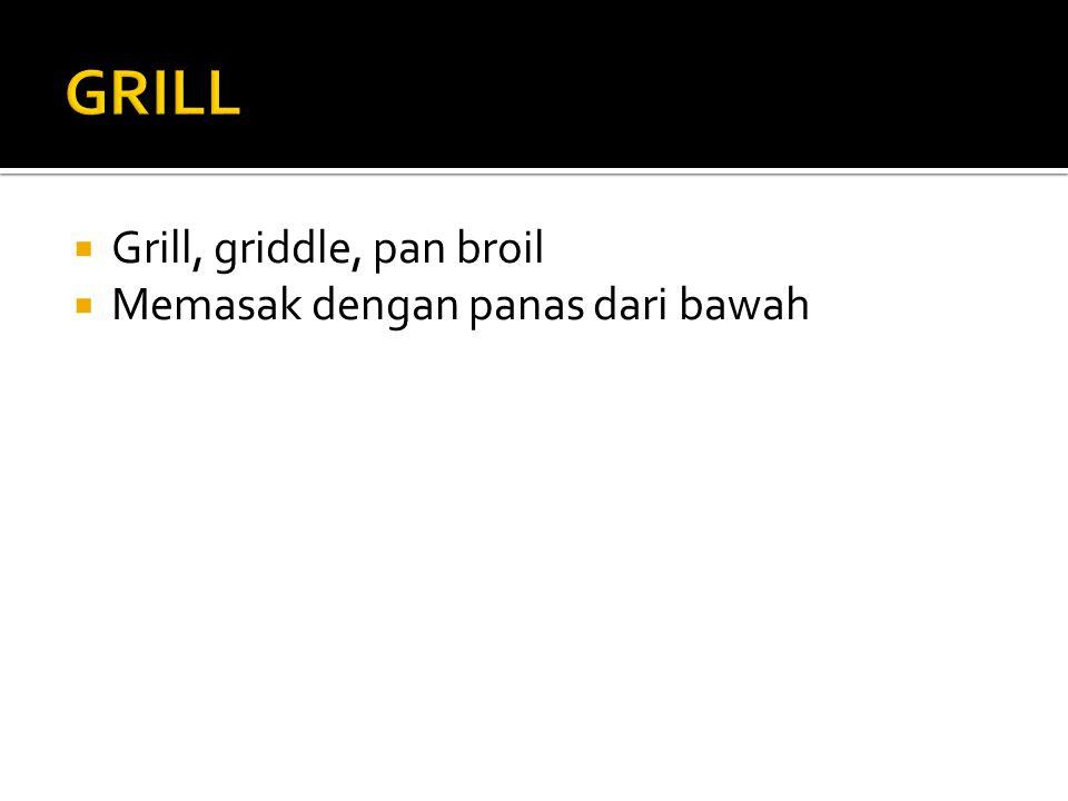  Grill, griddle, pan broil  Memasak dengan panas dari bawah