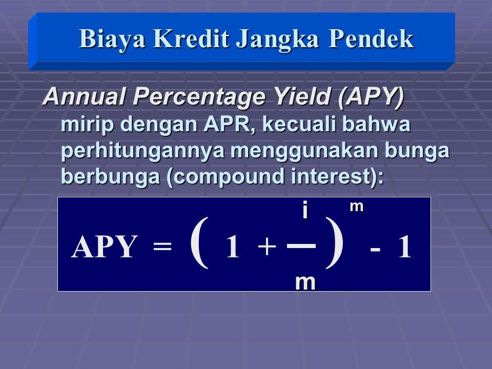 APY = ( 1 + ) - 1 Annual Percentage Yield (APY) mirip dengan APR, kecuali bahwa perhitungannya menggunakan bunga berbunga (compound interest): i m i m m Biaya Kredit Jangka Pendek