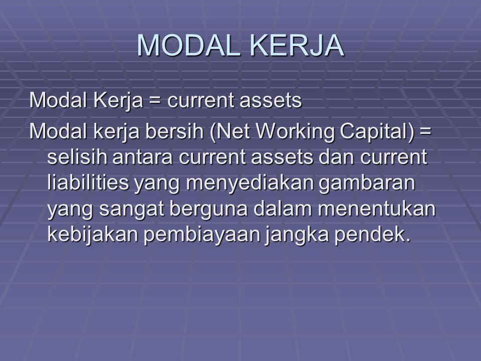 MODAL KERJA Modal Kerja = current assets Modal kerja bersih (Net Working Capital) = selisih antara current assets dan current liabilities yang menyediakan gambaran yang sangat berguna dalam menentukan kebijakan pembiayaan jangka pendek.