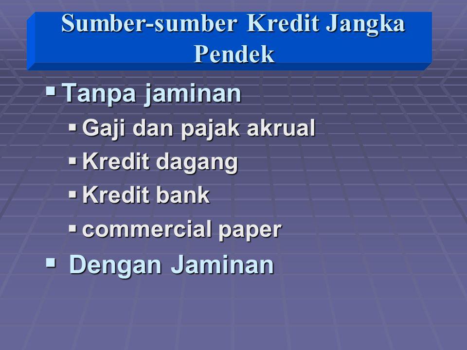  Tanpa jaminan  Gaji dan pajak akrual  Kredit dagang  Kredit bank  commercial paper  Dengan Jaminan Sumber-sumber Kredit Jangka Pendek