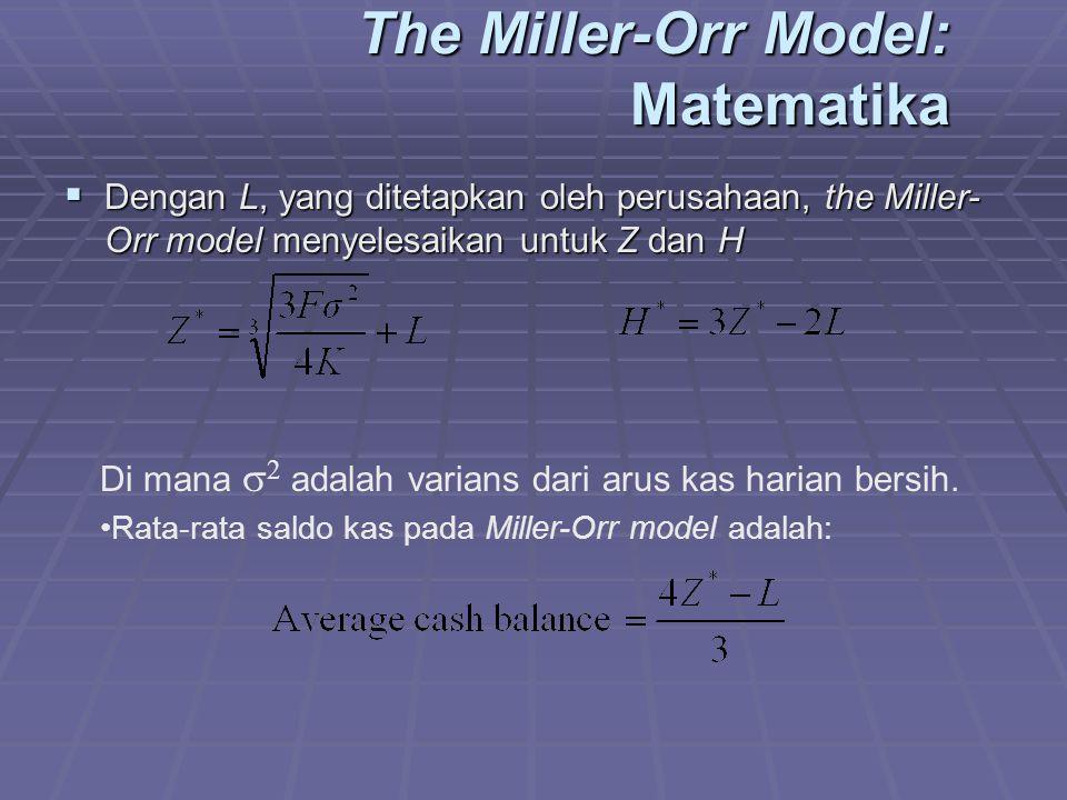 The Miller-Orr Model: Matematika  Dengan L, yang ditetapkan oleh perusahaan, the Miller- Orr model menyelesaikan untuk Z dan H Di mana  2 adalah varians dari arus kas harian bersih.