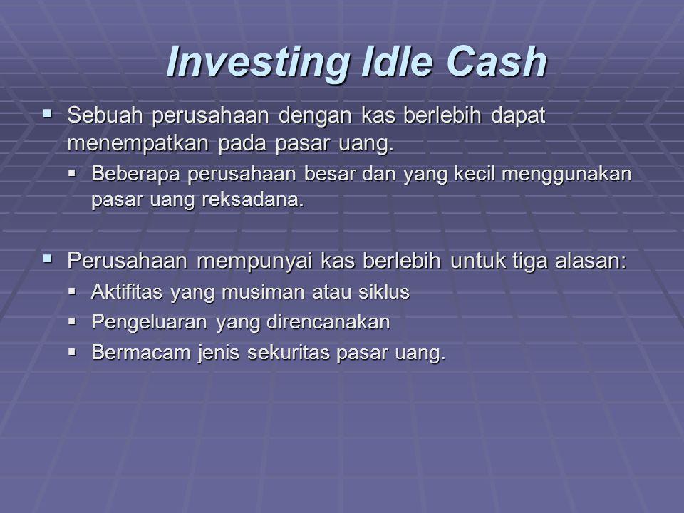 Investing Idle Cash  Sebuah perusahaan dengan kas berlebih dapat menempatkan pada pasar uang.