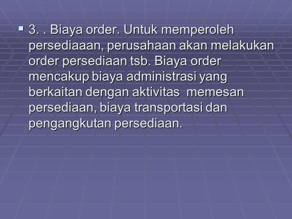  3..Biaya order. Untuk memperoleh persediaaan, perusahaan akan melakukan order persediaan tsb.