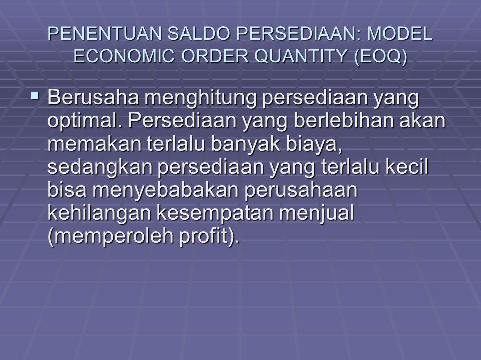 PENENTUAN SALDO PERSEDIAAN: MODEL ECONOMIC ORDER QUANTITY (EOQ)  Berusaha menghitung persediaan yang optimal.