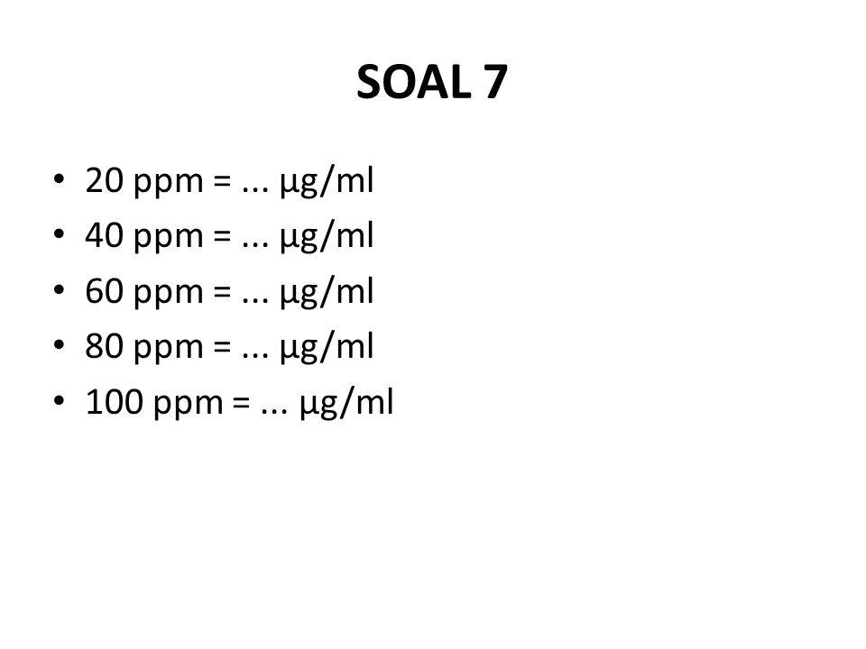SOAL 7 20 ppm =... μg/ml 40 ppm =... μg/ml 60 ppm =... μg/ml 80 ppm =... μg/ml 100 ppm =... μg/ml