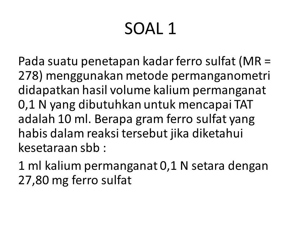 SOAL 1 Pada suatu penetapan kadar ferro sulfat (MR = 278) menggunakan metode permanganometri didapatkan hasil volume kalium permanganat 0,1 N yang dibutuhkan untuk mencapai TAT adalah 10 ml.