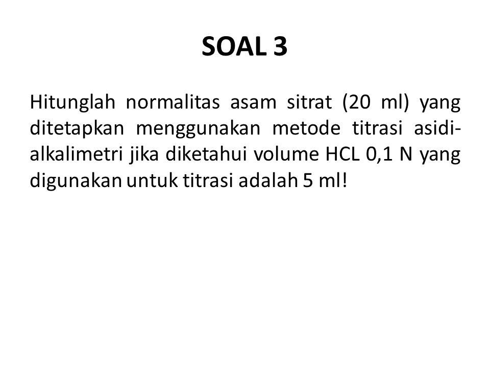SOAL 3 Hitunglah normalitas asam sitrat (20 ml) yang ditetapkan menggunakan metode titrasi asidi- alkalimetri jika diketahui volume HCL 0,1 N yang digunakan untuk titrasi adalah 5 ml!
