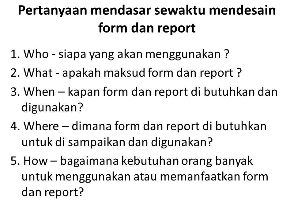 Pertanyaan mendasar sewaktu mendesain form dan report 1. Who - siapa yang akan menggunakan ? 2. What - apakah maksud form dan report ? 3. When – kapan