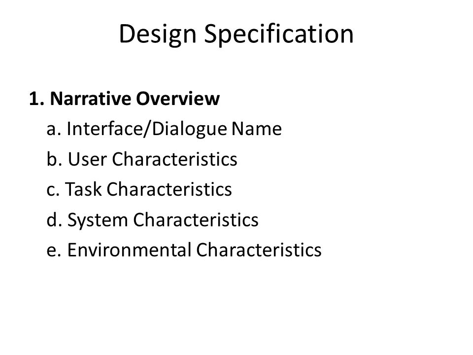 Design Specification 1. Narrative Overview a. Interface/Dialogue Name b. User Characteristics c. Task Characteristics d. System Characteristics e. Env