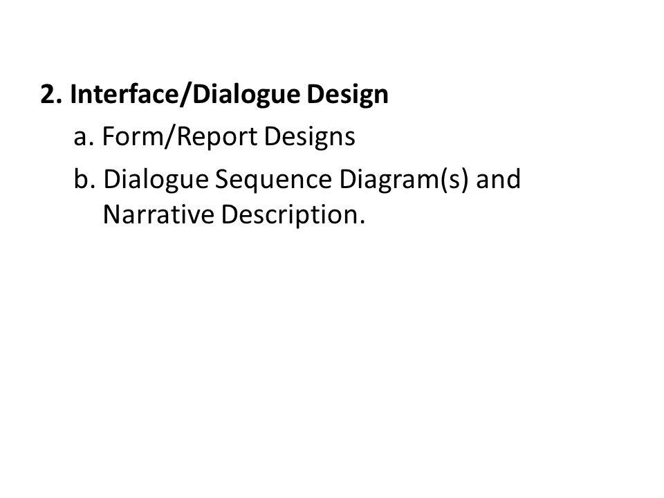 2. Interface/Dialogue Design a. Form/Report Designs b. Dialogue Sequence Diagram(s) and Narrative Description.
