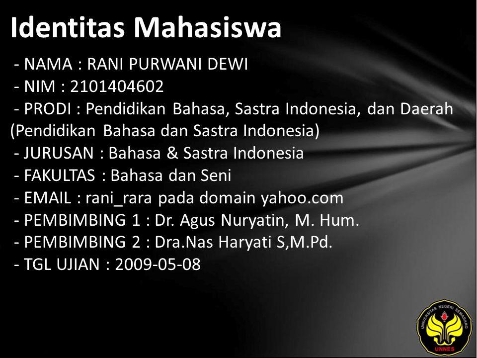 Identitas Mahasiswa - NAMA : RANI PURWANI DEWI - NIM : 2101404602 - PRODI : Pendidikan Bahasa, Sastra Indonesia, dan Daerah (Pendidikan Bahasa dan Sastra Indonesia) - JURUSAN : Bahasa & Sastra Indonesia - FAKULTAS : Bahasa dan Seni - EMAIL : rani_rara pada domain yahoo.com - PEMBIMBING 1 : Dr.