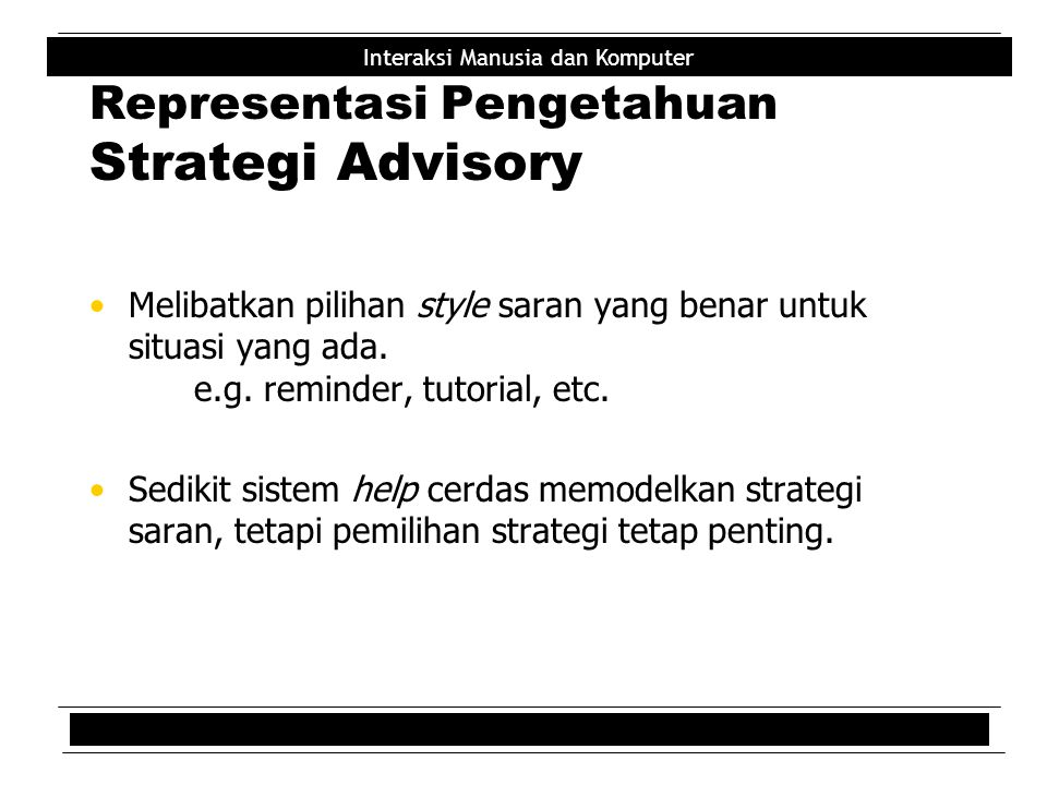 Interaksi Manusia dan Komputer Representasi Pengetahuan Strategi Advisory Melibatkan pilihan style saran yang benar untuk situasi yang ada. e.g. remin