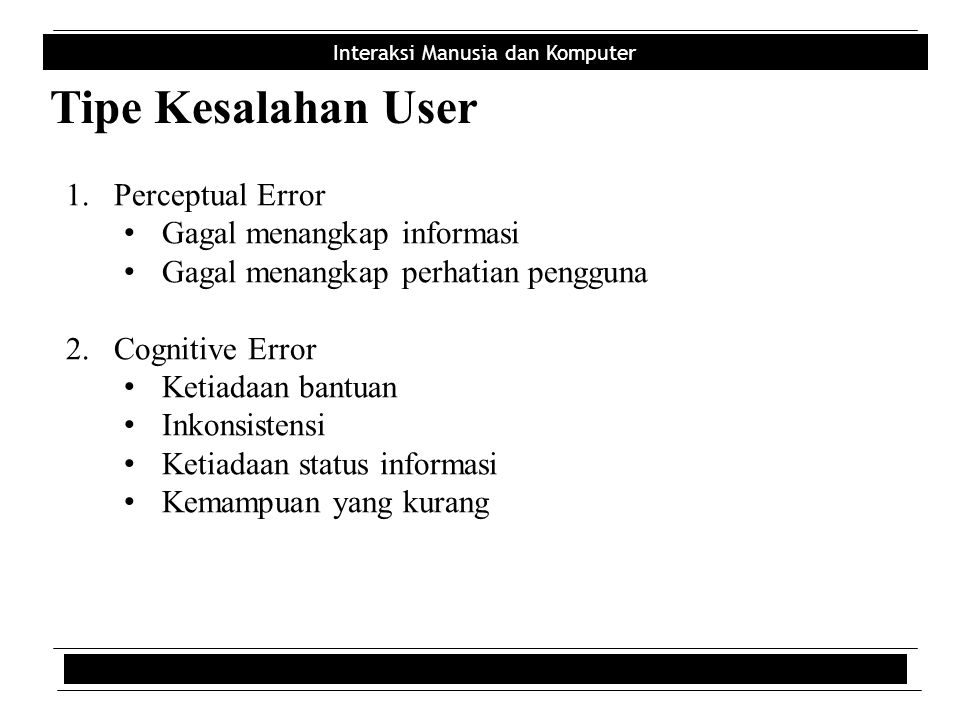 Interaksi Manusia dan Komputer Tipe Kesalahan User 1.Perceptual Error Gagal menangkap informasi Gagal menangkap perhatian pengguna 2.Cognitive Error K