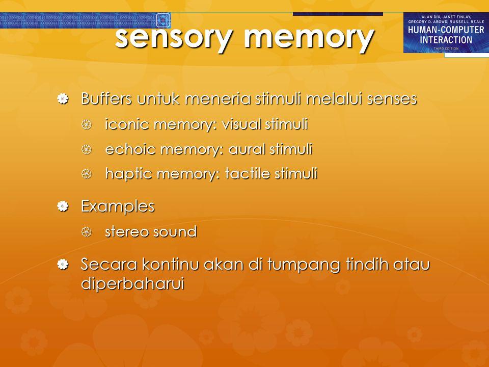 sensory memory  Buffers untuk meneria stimuli melalui senses  iconic memory: visual stimuli  echoic memory: aural stimuli  haptic memory: tactile