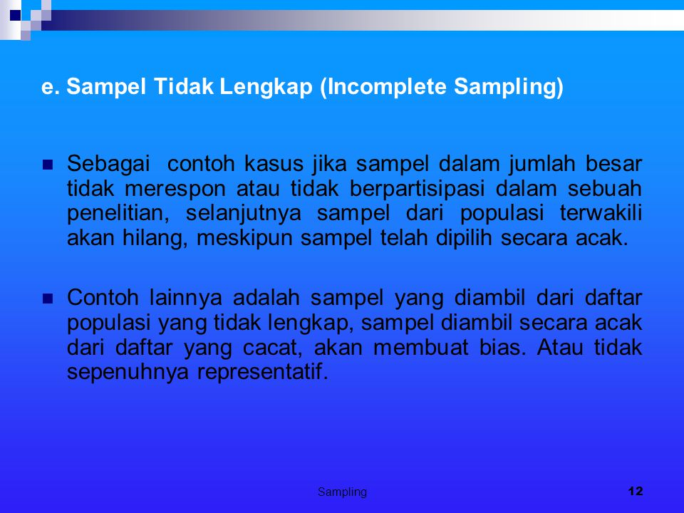 Sampling12 e. Sampel Tidak Lengkap (Incomplete Sampling) Sebagai contoh kasus jika sampel dalam jumlah besar tidak merespon atau tidak berpartisipasi