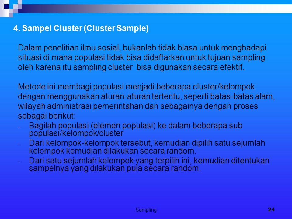 Sampling24 4. Sampel Cluster (Cluster Sample) Dalam penelitian ilmu sosial, bukanlah tidak biasa untuk menghadapi situasi di mana populasi tidak bisa