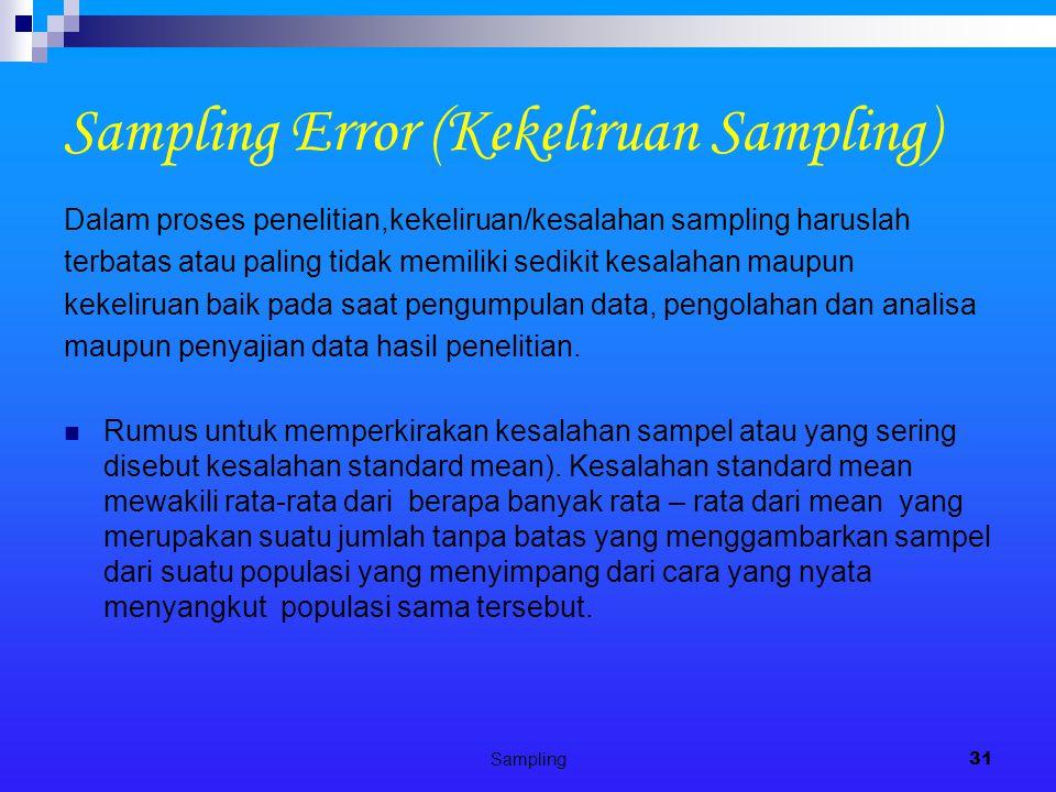 Sampling31 Sampling Error (Kekeliruan Sampling) Dalam proses penelitian,kekeliruan/kesalahan sampling haruslah terbatas atau paling tidak memiliki sedikit kesalahan maupun kekeliruan baik pada saat pengumpulan data, pengolahan dan analisa maupun penyajian data hasil penelitian.