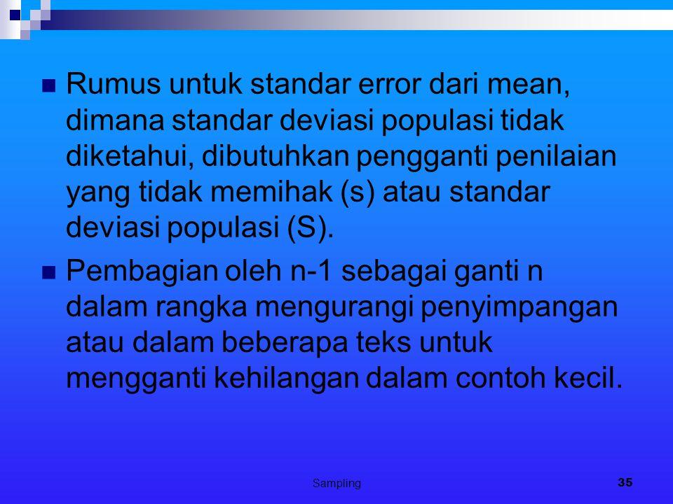 Sampling35 Rumus untuk standar error dari mean, dimana standar deviasi populasi tidak diketahui, dibutuhkan pengganti penilaian yang tidak memihak (s) atau standar deviasi populasi (S).