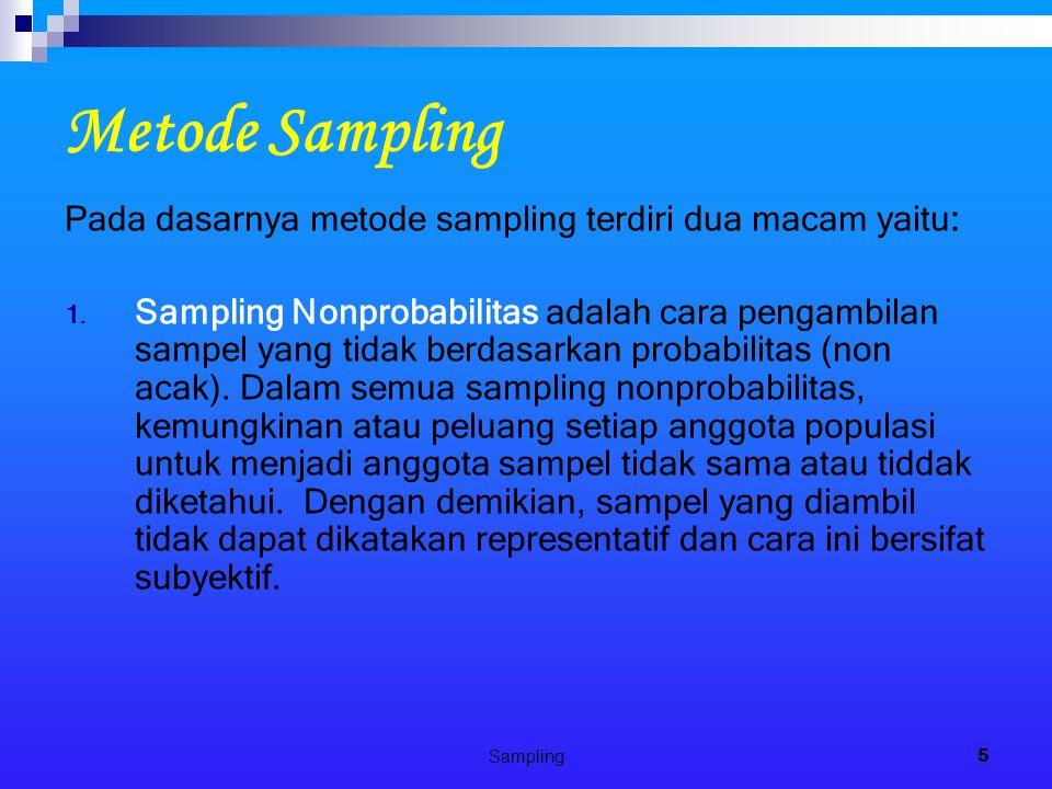 Sampling5 Metode Sampling Pada dasarnya metode sampling terdiri dua macam yaitu: 1. Sampling Nonprobabilitas adalah cara pengambilan sampel yang tidak