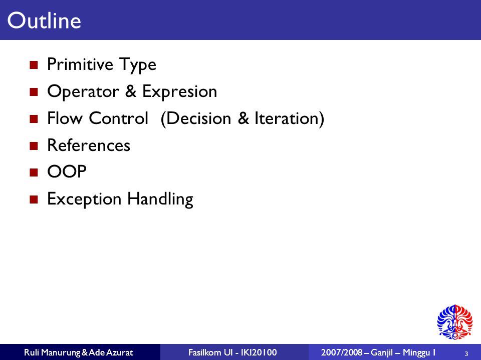 24 Ruli Manurung & Ade AzuratFasilkom UI - IKI201002007/2008 – Ganjil – Minggu 1 Definisi method terdiri dari: Header Access specifier (mis: public ) Return type (mis : double, String ) Nama method (mis: deposit, openFile ) Kumpulan parameter Body (implementasi dari method) Method yang tidak memiliki body / implementasi disebut abstract method.