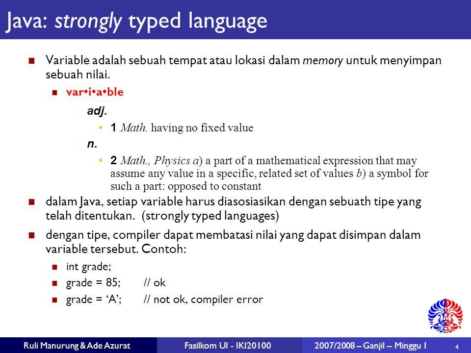 5 Ruli Manurung & Ade AzuratFasilkom UI - IKI201002007/2008 – Ganjil – Minggu 1 Tipe data dalam Java Primitive types: tipe boolean, char, numerik Reference types: class (termasuk String, Integer), array.