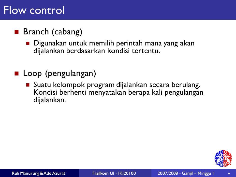 10 Ruli Manurung & Ade AzuratFasilkom UI - IKI201002007/2008 – Ganjil – Minggu 1 Kesalahan umum: if (x == 0); System.out.println ( x is zero ); if (x > 0) System.out.println ( x = ); System.out.println (x); if (condition) { statement; } next statement if (condition) { statement1 } else { statement2 } next statement Flow control: if