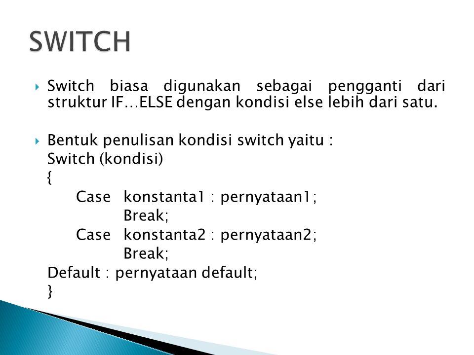  Switch biasa digunakan sebagai pengganti dari struktur IF…ELSE dengan kondisi else lebih dari satu.  Bentuk penulisan kondisi switch yaitu : Switch
