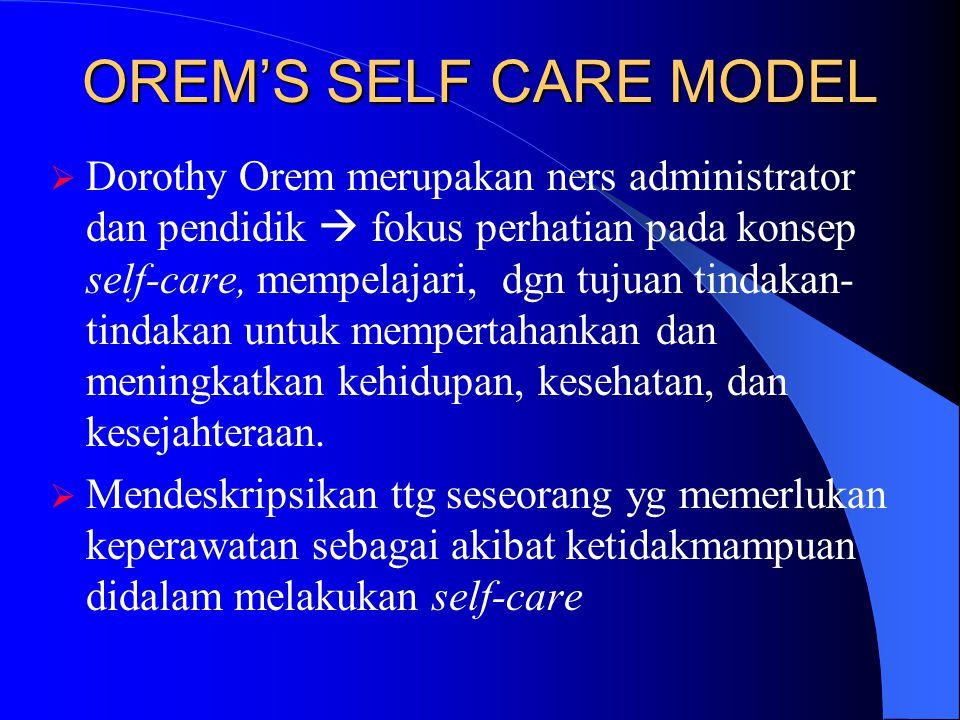 OREM'S SELF CARE MODEL  Dorothy Orem merupakan ners administrator dan pendidik  fokus perhatian pada konsep self-care, mempelajari, dgn tujuan tinda