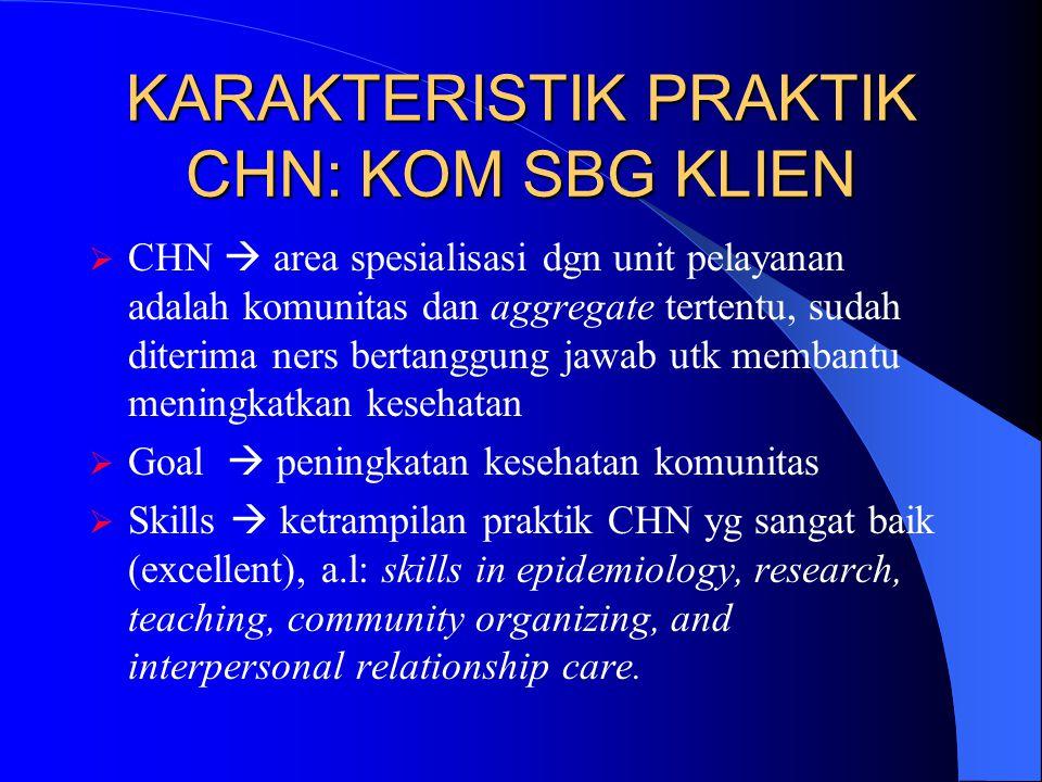 KARAKTERISTIK PRAKTIK CHN: KOM SBG KLIEN  CHN  area spesialisasi dgn unit pelayanan adalah komunitas dan aggregate tertentu, sudah diterima ners ber