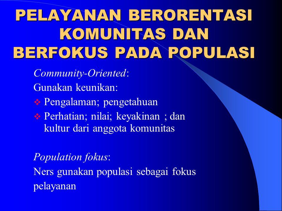 PELAYANAN BERORENTASI KOMUNITAS DAN BERFOKUS PADA POPULASI Community-Oriented: Gunakan keunikan:  Pengalaman; pengetahuan  Perhatian; nilai; keyakin