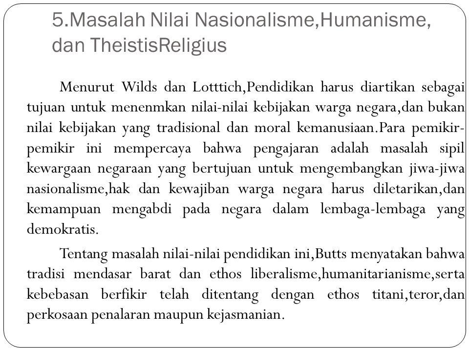 5.Masalah Nilai Nasionalisme,Humanisme, dan TheistisReligius Menurut Wilds dan Lotttich,Pendidikan harus diartikan sebagai tujuan untuk menenmkan nila
