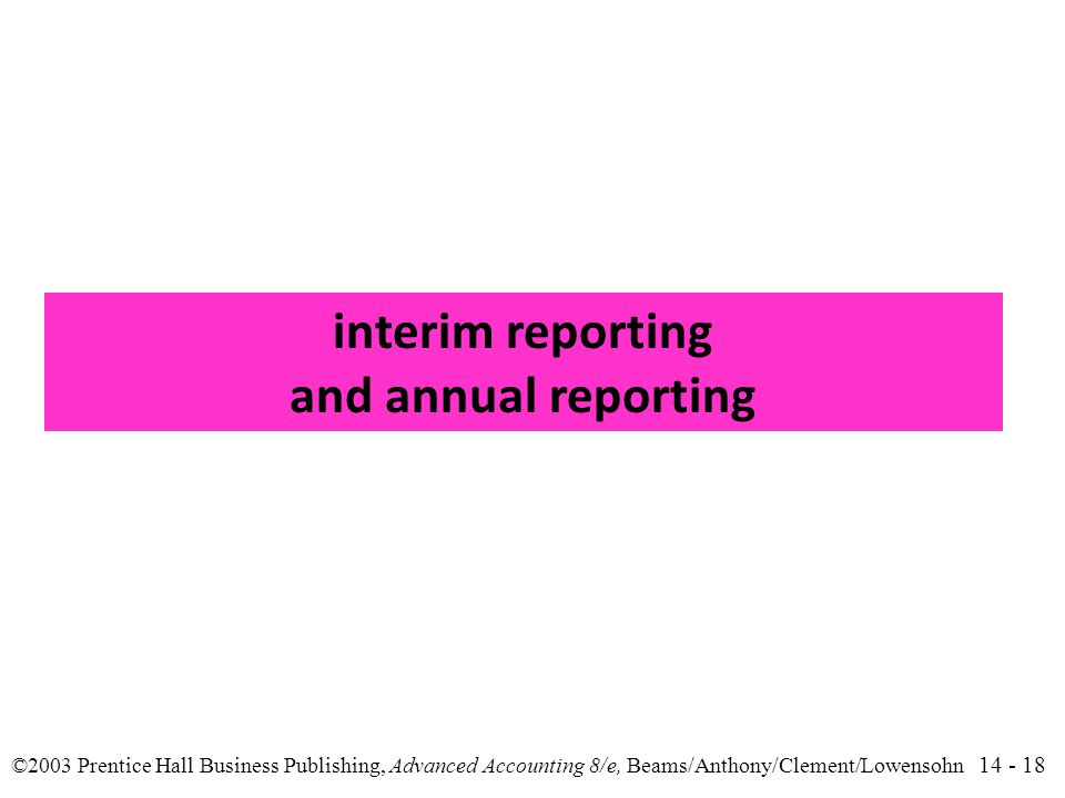 14 - 18 ©2003 Prentice Hall Business Publishing, Advanced Accounting 8/e, Beams/Anthony/Clement/Lowensohn interim reporting and annual reporting