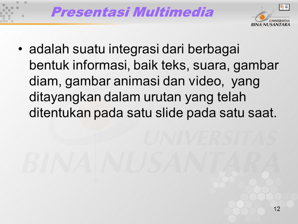 12 Presentasi Multimedia adalah suatu integrasi dari berbagai bentuk informasi, baik teks, suara, gambar diam, gambar animasi dan video, yang ditayangkan dalam urutan yang telah ditentukan pada satu slide pada satu saat.