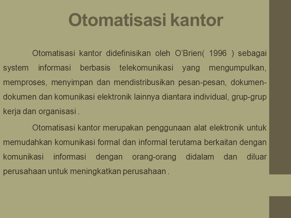 Otomatisasi kantor Otomatisasi kantor didefinisikan oleh O'Brien( 1996 ) sebagai system informasi berbasis telekomunikasi yang mengumpulkan, memproses, menyimpan dan mendistribusikan pesan-pesan, dokumen- dokumen dan komunikasi elektronik lainnya diantara individual, grup-grup kerja dan organisasi.
