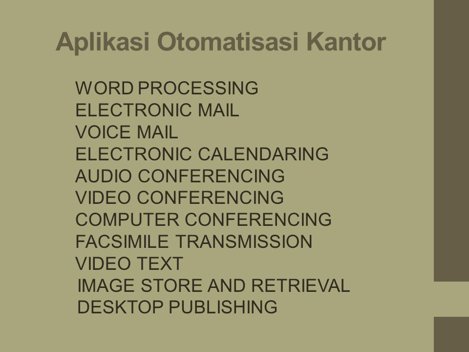 1.WORD PROCESSING 2.ELECTRONIC MAIL 3.VOICE MAIL 4.ELECTRONIC CALENDARING 5.AUDIO CONFERENCING 6.VIDEO CONFERENCING 7.COMPUTER CONFERENCING 8.FACSIMILE TRANSMISSION 9.VIDEO TEXT 10.IMAGE STORE AND RETRIEVAL 11.DESKTOP PUBLISHING Aplikasi Otomatisasi Kantor