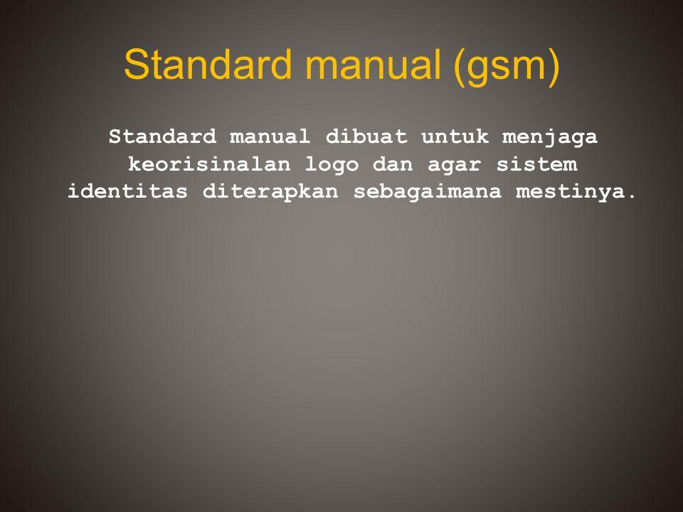 Standard manual (gsm) Standard manual dibuat untuk menjaga keorisinalan logo dan agar sistem identitas diterapkan sebagaimana mestinya.