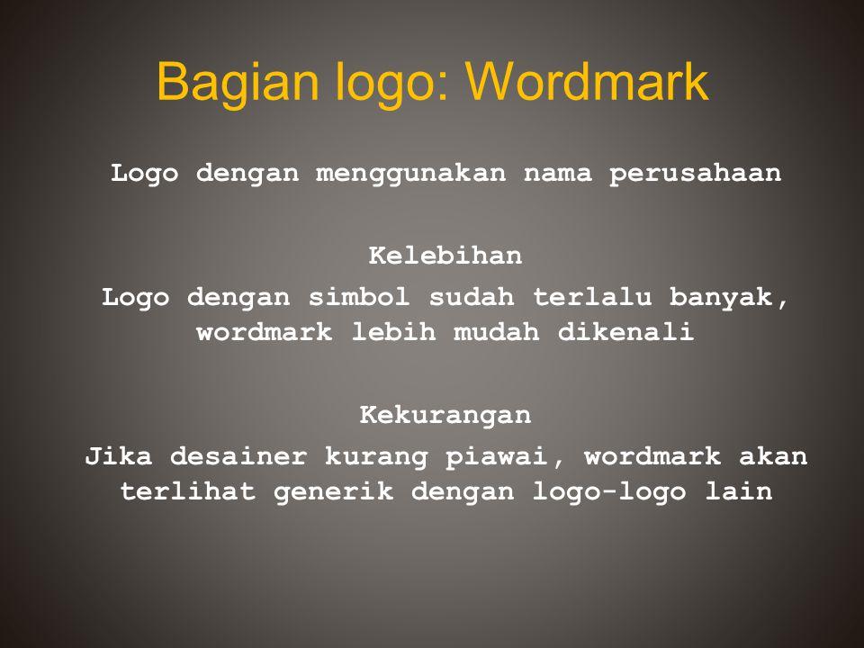 Bagian logo: Wordmark Logo dengan menggunakan nama perusahaan Kelebihan Logo dengan simbol sudah terlalu banyak, wordmark lebih mudah dikenali Kekuran