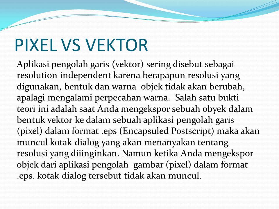 PIXEL VS VEKTOR Aplikasi pengolah garis (vektor) sering disebut sebagai resolution independent karena berapapun resolusi yang digunakan, bentuk dan wa