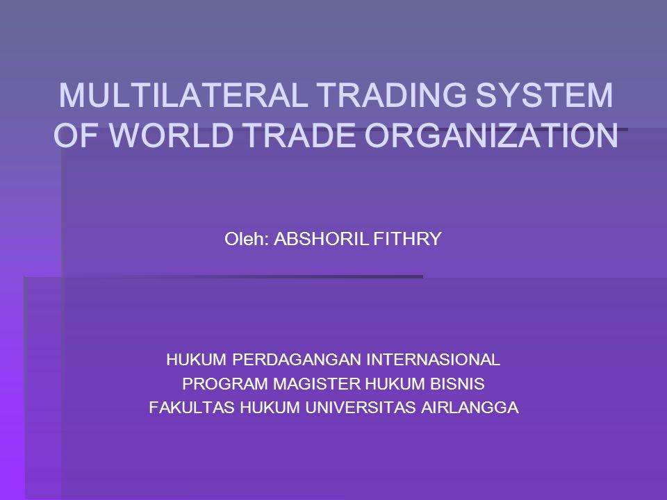 MULTILATERAL TRADING SYSTEM OF WORLD TRADE ORGANIZATION Oleh: ABSHORIL FITHRY HUKUM PERDAGANGAN INTERNASIONAL PROGRAM MAGISTER HUKUM BISNIS FAKULTAS H