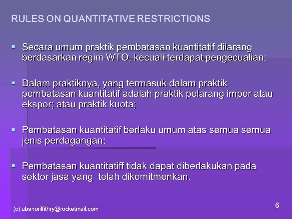 (c) abshorilfithry@rocketmail.com 6 RULES ON QUANTITATIVE RESTRICTIONS  Secara umum praktik pembatasan kuantitatif dilarang berdasarkan regim WTO, ke