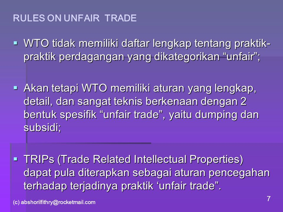 (c) abshorilfithry@rocketmail.com 7 RULES ON UNFAIR TRADE  WTO tidak memiliki daftar lengkap tentang praktik- praktik perdagangan yang dikategorikan