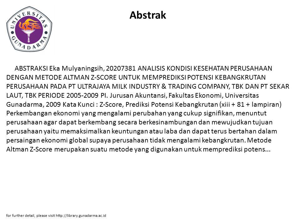 Abstrak ABSTRAKSI Eka Mulyaningsih, 20207381 ANALISIS KONDISI KESEHATAN PERUSAHAAN DENGAN METODE ALTMAN Z-SCORE UNTUK MEMPREDIKSI POTENSI KEBANGKRUTAN PERUSAHAAN PADA PT ULTRAJAYA MILK INDUSTRY & TRADING COMPANY, TBK DAN PT SEKAR LAUT, TBK PERIODE 2005-2009 PI.